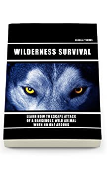 Wild Survival: Learn How To Escape Attack Of A Dangerous Wild Animal When No One Around: (how to survive natural disaster, how to survive in the forest) ((survival guide, survival pantry)) by [Thomas, Micheal]