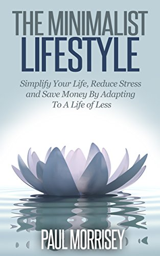 The Minimalist Lifestyle: Simplify Your Life, Reduce Stress and Save Money By Adapting To A Life of Less (The Good Living Collection Book 2)