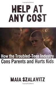 Help at Any Cost: How the Troubled-Teen Industry Cons Parents and Hurts Kids by Maia Szalavitz (2006-02-16)