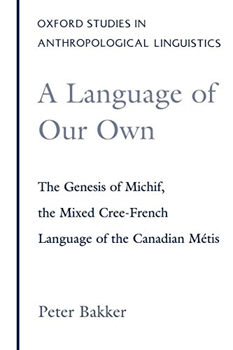 A Language of Our Own: The Genesis of Michif, the Mixed Cree-French Language of the Canadian Métis (Oxford Studies in Anthropological Linguistics) by Oxford University Press