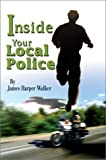 Inside Your Local Police, James Harper Walker, 0595652735