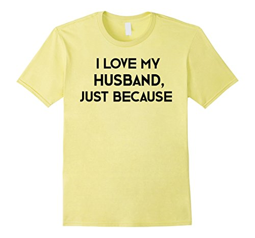 Mens I Love My Husband Just Because T-Shirt for Women Wife Gift Small Lemon