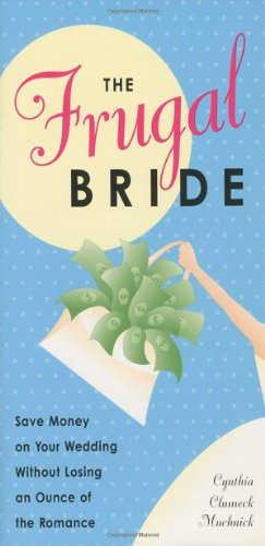 The Frugal Bride: Your Complete Guide to Saving Money on Your Wedding Without Losing an Ounce of the Romance