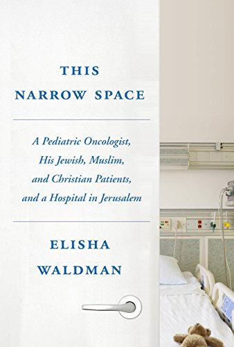 This Narrow Space: A Pediatric Oncologist, His Jewish, Muslim, and Christian Patients, and a Hospital in Jerusalem