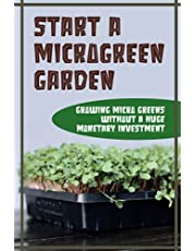 Start A Microgreen Garden: Growing Micro Greens Without A Huge Monetary Investment: Guide To Microgreens