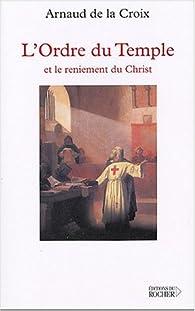 L'Ordre du Temple et le reniement du Christ par Arnaud De La Croix