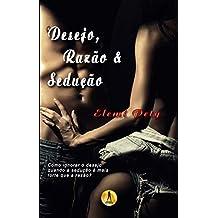 Desejo, Razão & Sedução: Como ignorar o desejo, quando a sedução é mais forte que a razão?