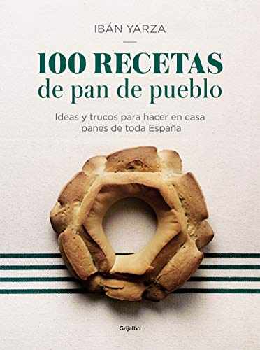 100 recetas de pan de pueblo: Ideas y trucos para hacer en casa panes de toda España / 100 Recipes for Town Bread: Ideas and tricks to make bread from all ove (Spanish Edition)