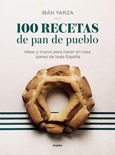 100 recetas de pan de pueblo: Ideas y trucos para hacer en casa panes de toda España / 100 Recipes for Town Bread: Ideas and tricks to make bread from all ove (Spanish Edition)