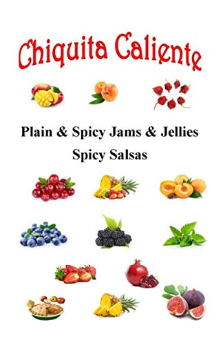 Chiquita Caliente: Plain and Spicy Jams and Jellies Spicy Salsas by Toby Jerome