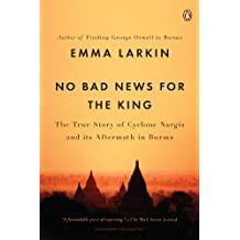 No Bad News for the King: The True Story of Cyclone Nargis and Its Aftermath in Burma