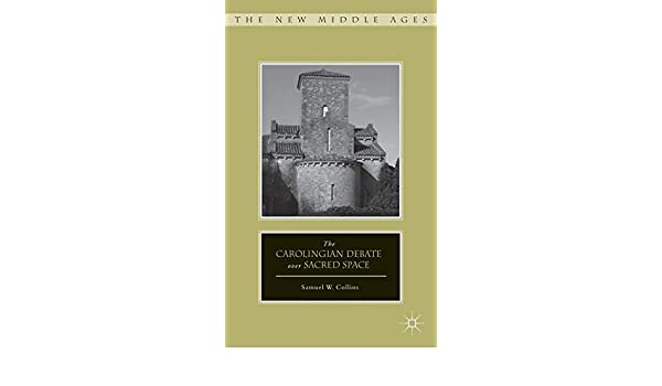The Carolingian Debate over Sacred Space (The New Middle Ages)