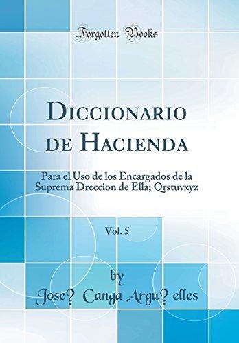 Diccionario de Hacienda, Vol. 5: Para el Uso de los Encargados de la Suprema Dreccion de Ella; Qrstuvxyz (Classic Reprint) (Spanish Edition) [Jose Canga Arguelles] (Tapa Dura)