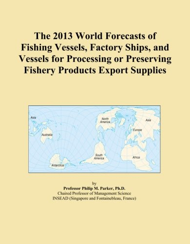 The 2013 World Forecasts of Fishing Vessels, Factory Ships, and Vessels for Processing or Preserving Fishery Products Export Supplies by ICON Group International, Inc.