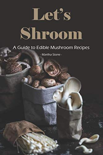 Let's Shroom: A Guide to Edible Mushroom Recipes