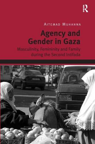 Agency and Gender in Gaza: Masculinity, Femininity and Family during the Second Intifada by Routledge