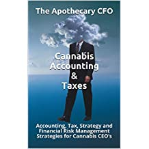 Cannabis Accounting & Taxes: Accounting, Tax, Strategy and Financial Risk Management Strategies for Cannabis CEO's