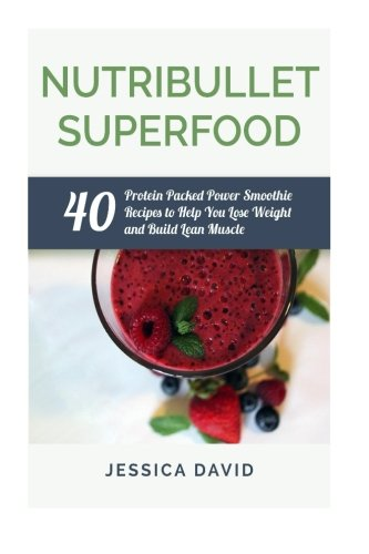 Nutribullet Superfood: 40 Protein Packed Power Smoothie Recipes To Help You Lose Weight And Build Lean Muscle (Nutribullet Recipe Book - Healthy Smoothies)