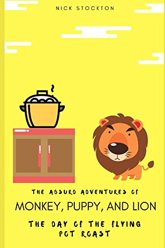 The Absurd Adventures of Monkey, Puppy, and Lion: The Day of the Flying Pot Roast pdf epub