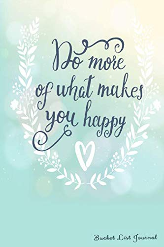 Do More Of What Makes You Happy Bucket List Journal: Create and Record Your 100 Bucket List Ideas, Goals, and Dreams to Live an Inspired Life with this Handy 6