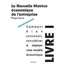 La Nouvelle Matrice économique de l'entreprise - Livre I: Comment bien concevoir, concrétiser & déployer votre modèle économique (Collection Classique) (French Edition)