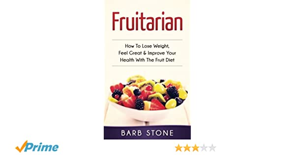 Fruitarian: How To Lose Weight, Feel Great & Improve Your Health