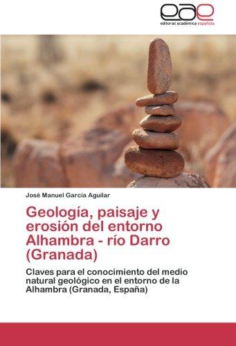 Descargar Libro Geología, Paisaje Y Erosión Del Entorno Alhambra - Río Darro : Claves Para El Conocimiento Del Medio Natural Geológico En El Entorno De La Alhambra José Manuel García Aguilar