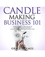 Candle Making Business 101: The Simple 8 Step Beginner's Guide to Start, Run, and Grow a Profitable Home-Based Candle Business. From Candle Making to Marketing to Launch in as Little as 30 Days