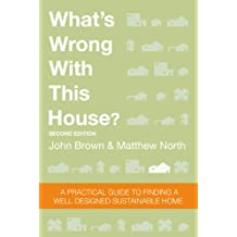 What's Wrong With This House? A Practical Guide To Finding A Well Designed Sustainable Home