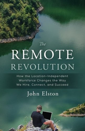 The Remote Revolution: How the Location-Independent Workforce Changes the Way We Hire, Connect, and Succeed (Remote People)
