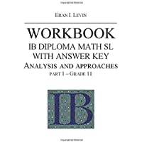 WORKBOOK IB MATH SL ANALYSIS AND APPROACHES WITH ANSWER KEY PART 1 GRADE 11