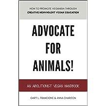 ADVOCATE FOR ANIMALS!: An Abolitionist Vegan Handbook