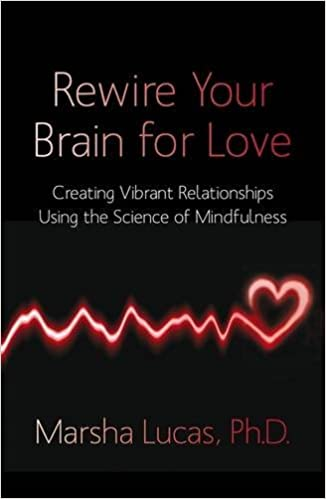 Rewire Your Brain For Love Creating Vibrant Relationships Using The Science Of Mindfulness Amazoncouk Marsha Lucas 9781848504196 Books