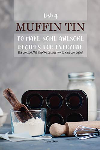 Using Muffin Tin to Make Some Awesome Recipes for Everyone: This Cookbook Will Help You Discover How to Make Cool Dishes! by [Hale, Carla]