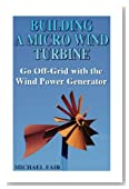 Building a Micro Wind Turbine: Go Off-Grid with the Wind Power Generator: (Wind Power, Power Generation)