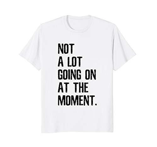 Not A Lot Going On At The Moment T Shirt - Funny T-Shirt