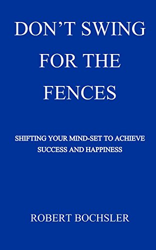 DON'T SWING FOR THE FENCES: Shifting Your Mind-set To Achieve Success and - Book Fences Swing The For