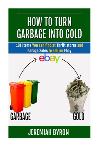 How To Turn Garbage Into Gold  101 Items You Can Find At Thrift Stores And Garage Sales To Sell On Ebay  Volume 1