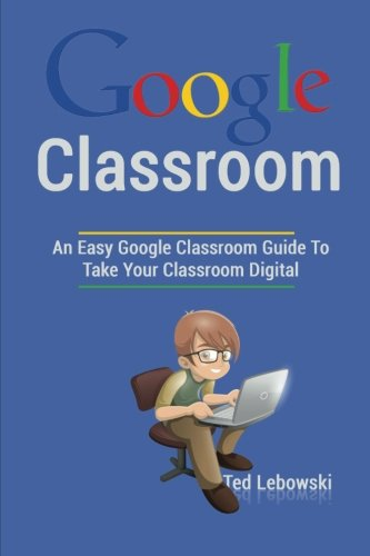 Google Classroom  An Easy Google Classroom Guide To Take Your Classroom Digital  Google Classroom App  Google Classroom For Teachers  Google Classroom Books  Google Classroom Ebook   Volume 1