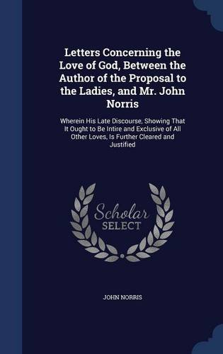 Read Online Letters Concerning the Love of God, Between the Author of the Proposal to the Ladies, and Mr. John Norris: Wherein His Late Discourse, Showing That It ... Other Loves, Is Further Cleared and Justified PDF