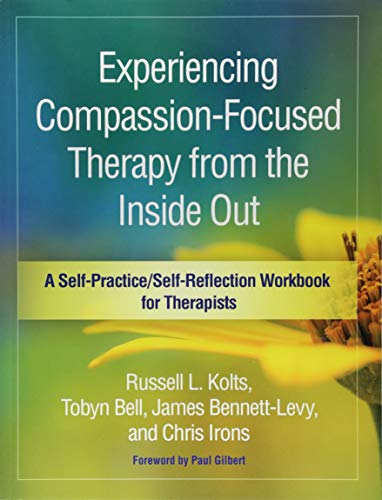 (Experiencing Compassion-Focused Therapy from the Inside Out: A Self-Practice/Self-Reflection Workbook for Therapists (Self-Practice/Self-Reflection Guides for Psychotherapists))