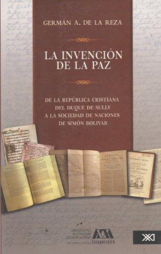Invencion de la paz. De la Republica cristiana del Duque de Sully a la sociedad de Naciones de Simon Bolivar (Spanish Edition) German A. De la Reza