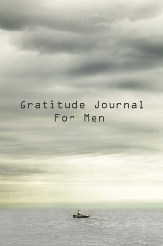 Gratitude Journal For Men: Get Started Today Developing Your Attitude For Gratitude (Gratitude Journals)