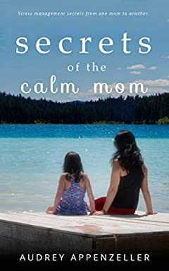 Secrets of the Calm Mom: Stress Management Secrets From One Mom To Another