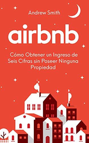 Airbnb: Cómo Obtener un Ingreso de Seis Cifras sin Poseer Ninguna Propiedad (En Español/Spanish Version) (Spanish Edition)