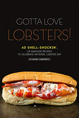 Gotta Love Lobsters!: 40 Shell-Shockin', Lip-Smackin' Recipes to Celebrate National Lobster Day by Daniel Humphreys