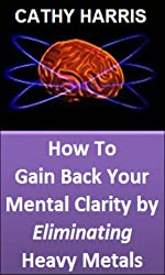 How To Gain Back Your Mental Clarity by Eliminating Heavy Metals [Article]