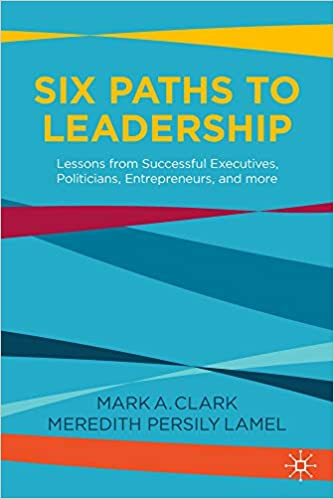Six Paths to Leadership: Lessons from Successful Executives, Politicians, Entrepreneurs, and More