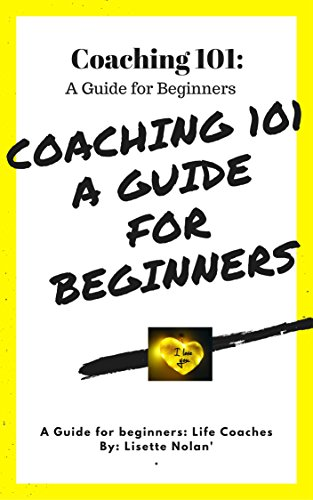 Life Coaching 101: Guide for Beginners: A Life Coaching Guide for Beginners