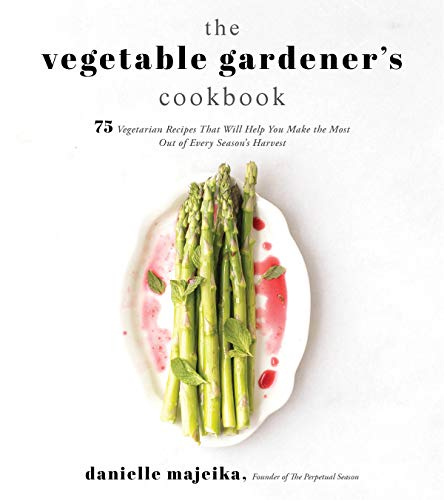 The Vegetable Gardener's Cookbook: 75 Vegetarian Recipes That Will Help You Make the Most Out of Every Season's Harvest by Danielle Majeika